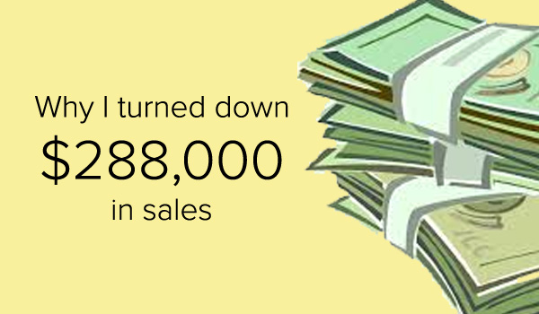 Read about why I turned down $288,000 in sales